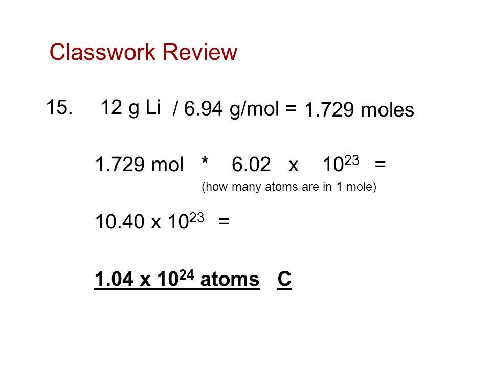 Classwork Review 15. 12 g Li 1.729 mol * 6.02 x 1023 = 10.40 x 1023 = 1.04 x 1024 atoms C / 6.94 g/mol =