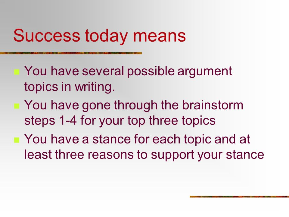 Success today means You have several possible argument topics in writing. You have gone through the brainstorm steps 1-4 for your top three topics.