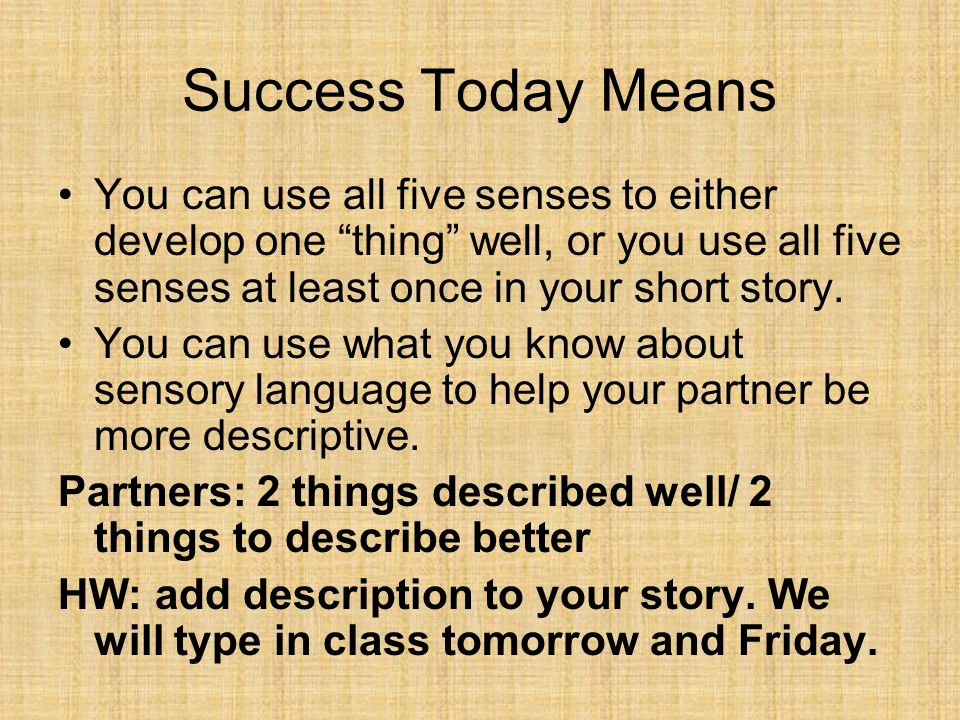Success Today MeansYou can use all five senses to either develop one thing well, or you use all five senses at least once in your short story.