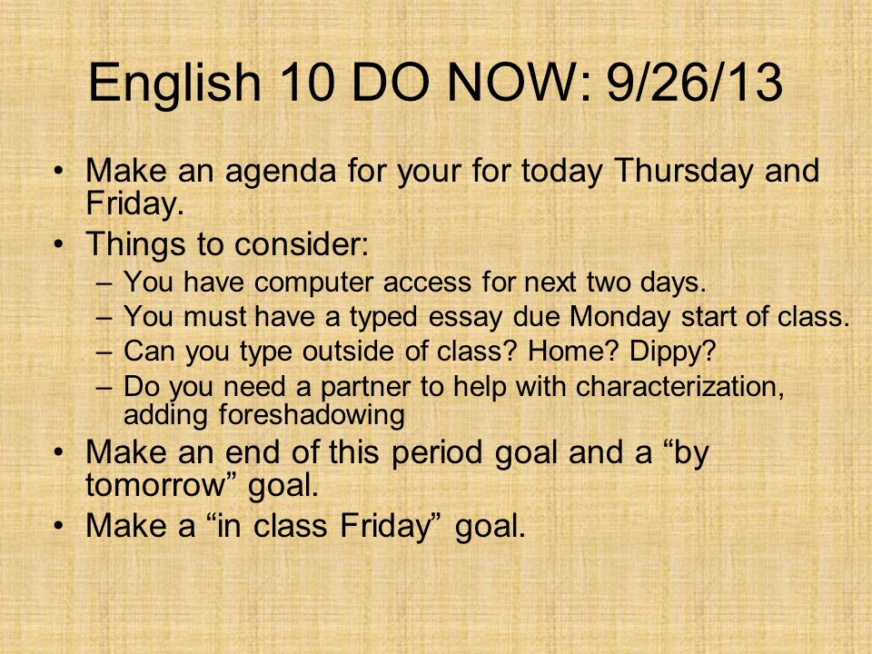 English 10 DO NOW: 9/26/13Make an agenda for your for today Thursday and Friday. Things to consider: