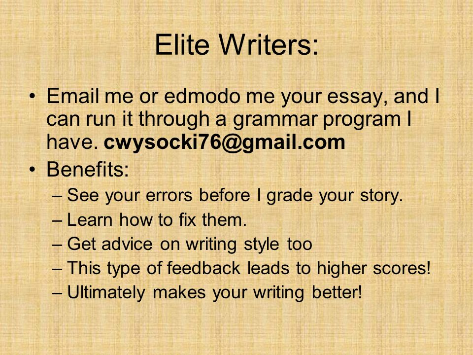 Elite Writers:Email me or edmodo me your essay, and I can run it through a grammar program I have. cwysocki76@gmail.com.