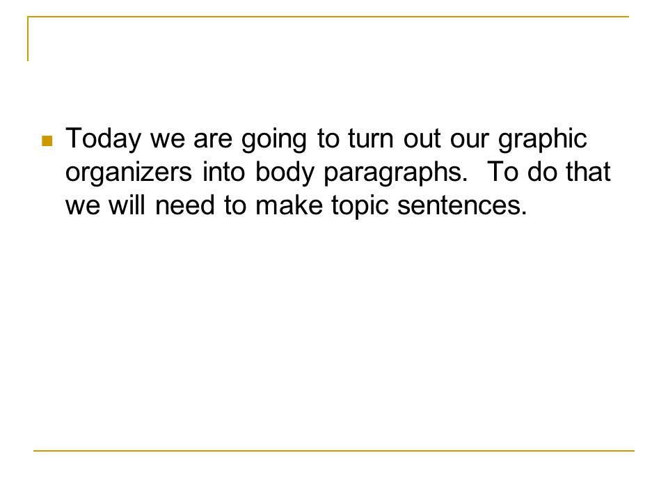 Today we are going to turn out our graphic organizers into body paragraphs.