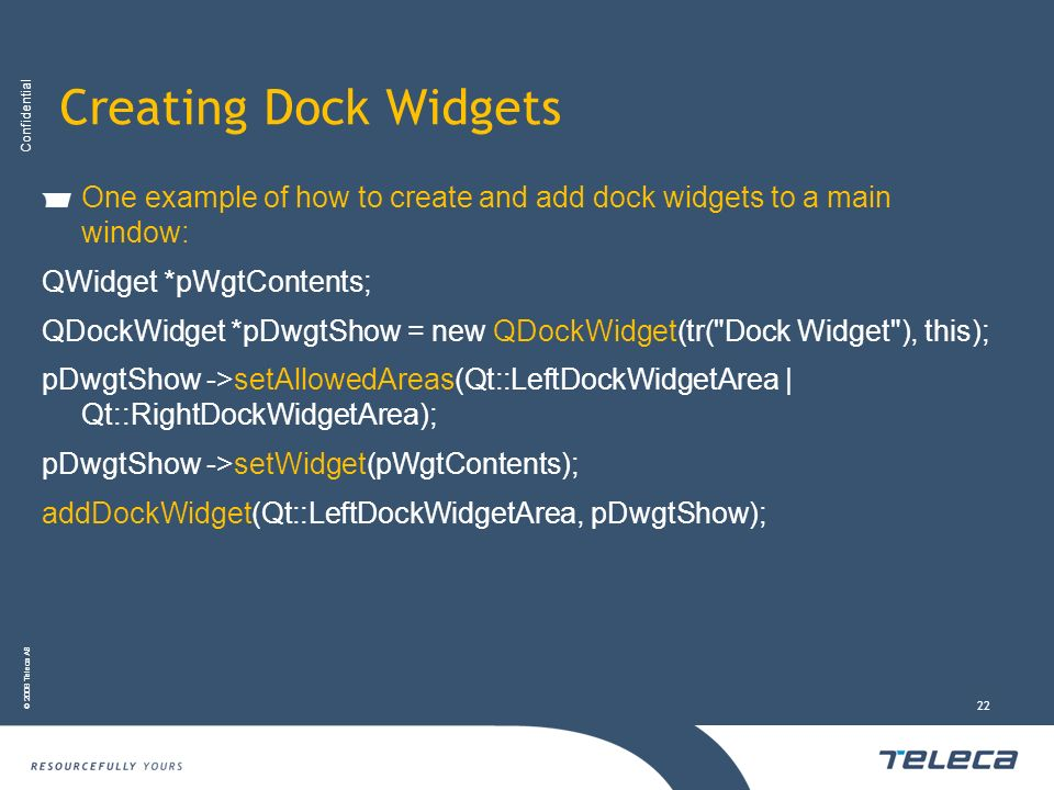 Creating Dock Widgets One example of how to create and add dock widgets to a main window: QWidget *pWgtContents;