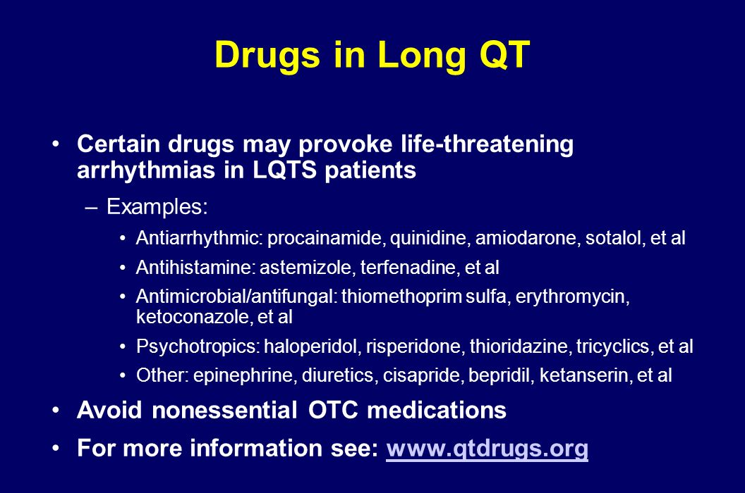 Drugs in Long QT Certain drugs may provoke life-threatening arrhythmias in LQTS patients. Examples: