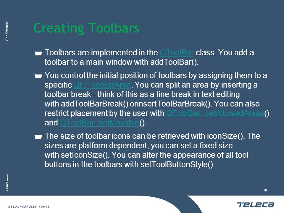 Creating Toolbars Toolbars are implemented in the QToolBar class. You add a toolbar to a main window with addToolBar().