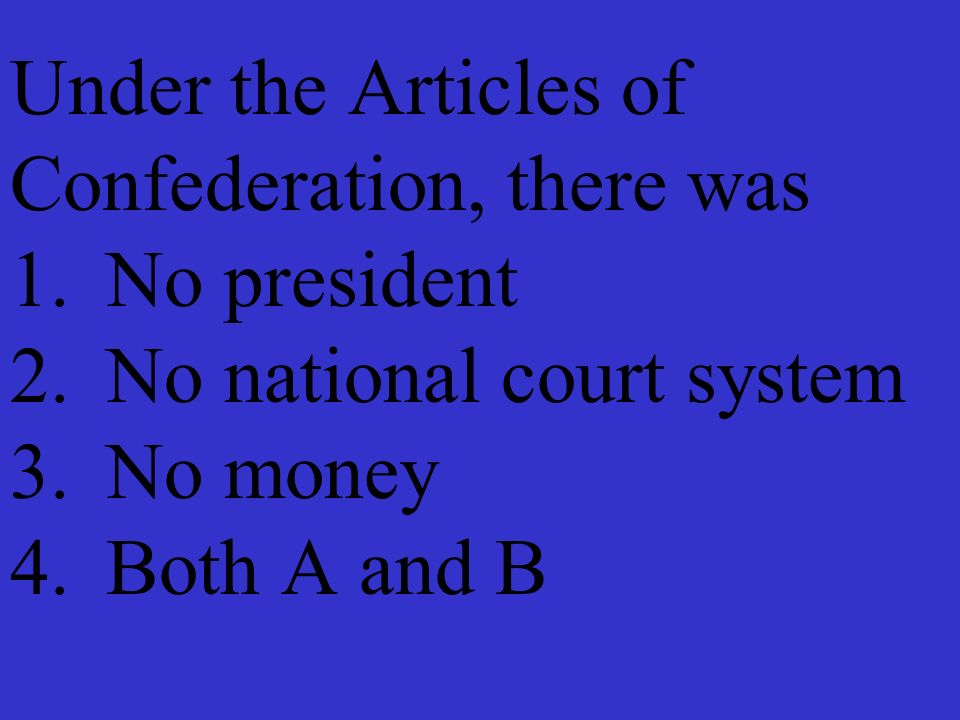 Under the Articles of Confederation, there was 1. No president 2