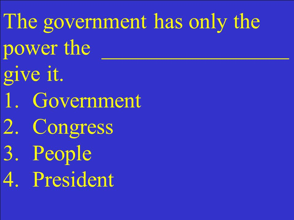 The government has only the power the _________________ give it. 1