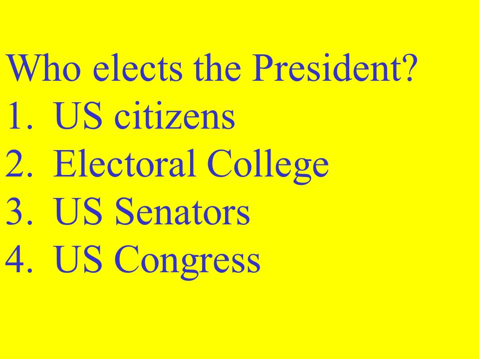 Who elects the President. 1. US citizens 2. Electoral College 3