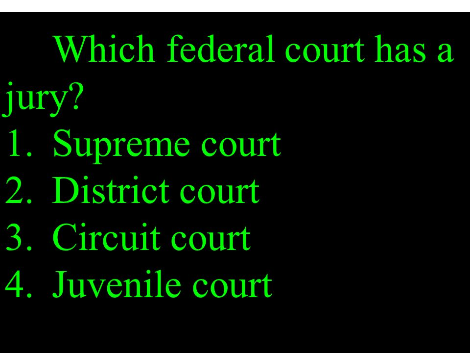 Which federal court has a jury. 1. Supreme court 2. District court 3