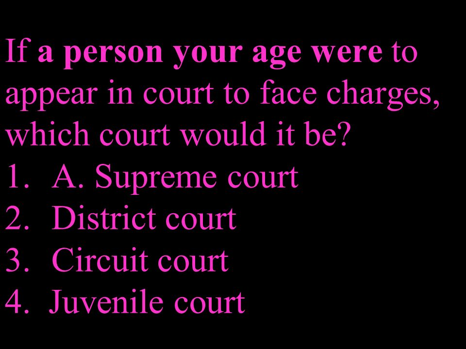 If a person your age were to appear in court to face charges, which court would it be.