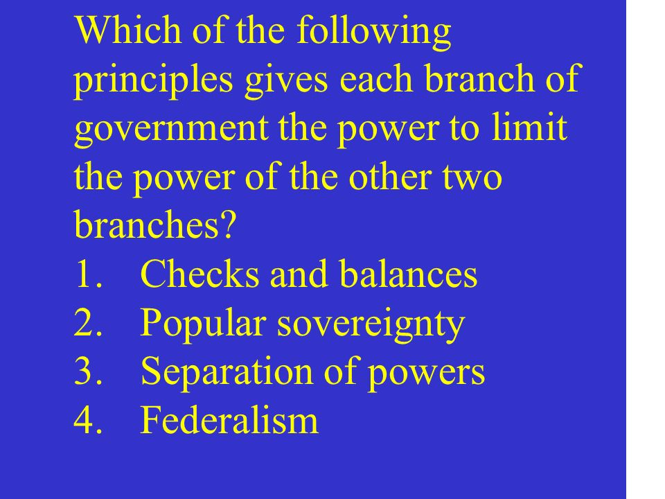 Which of the following principles gives each branch of government the power to limit the power of the other two branches