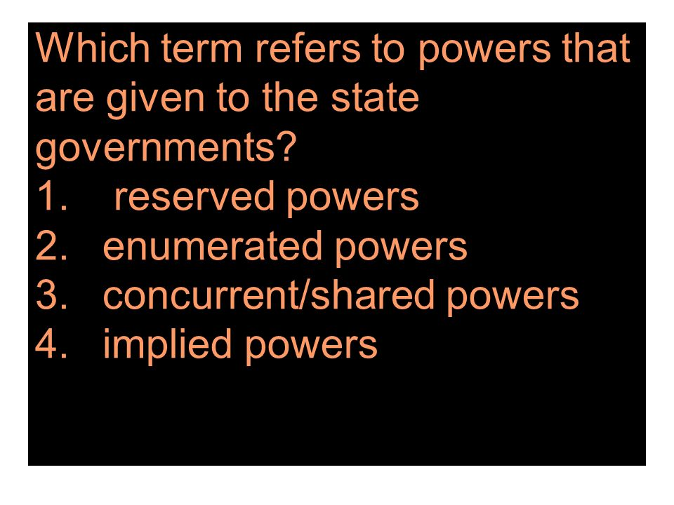 Which term refers to powers that are given to the state governments. 1