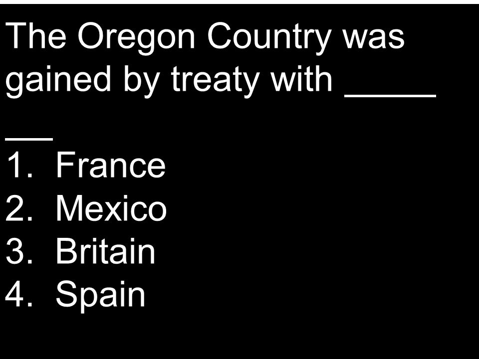 The Oregon Country was gained by treaty with. 1. France 2. Mexico 3