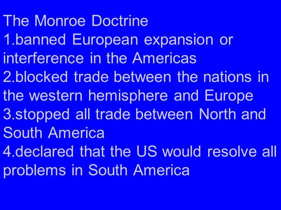 The Monroe Doctrine 1.banned European expansion or interference in the Americas 2.blocked trade between the nations in the western hemisphere and Europe 3.stopped all trade between North and South America 4.declared that the US would resolve all problems in South America