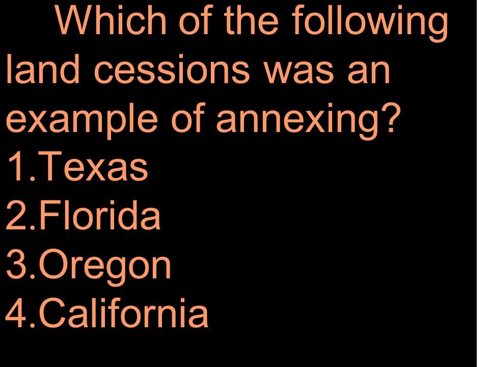 Which of the following land cessions was an example of annexing. 1