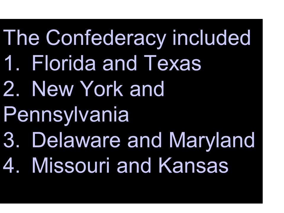 The Confederacy included 1. Florida and Texas 2