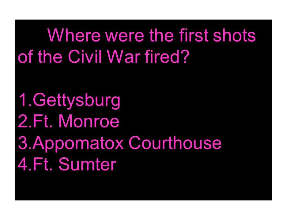 Where were the first shots of the Civil War fired. 1. Gettysburg 2. Ft