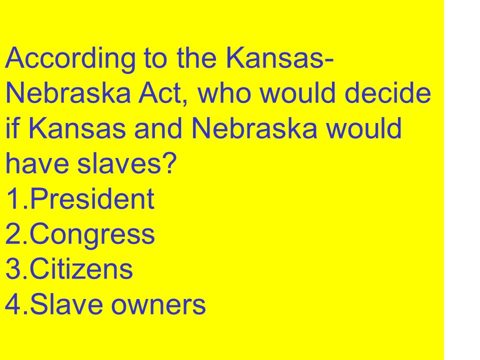 According to the Kansas-Nebraska Act, who would decide if Kansas and Nebraska would have slaves.