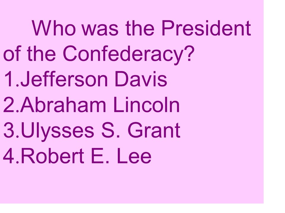 Who was the President of the Confederacy. 1. Jefferson Davis 2