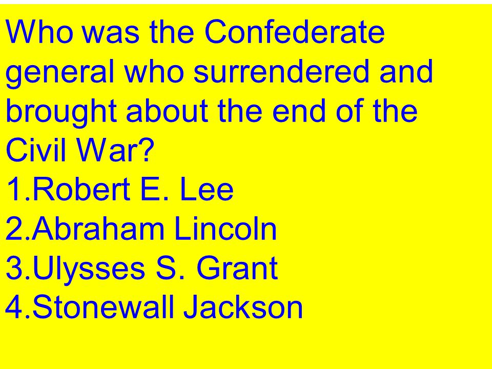 Who was the Confederate general who surrendered and brought about the end of the Civil War.