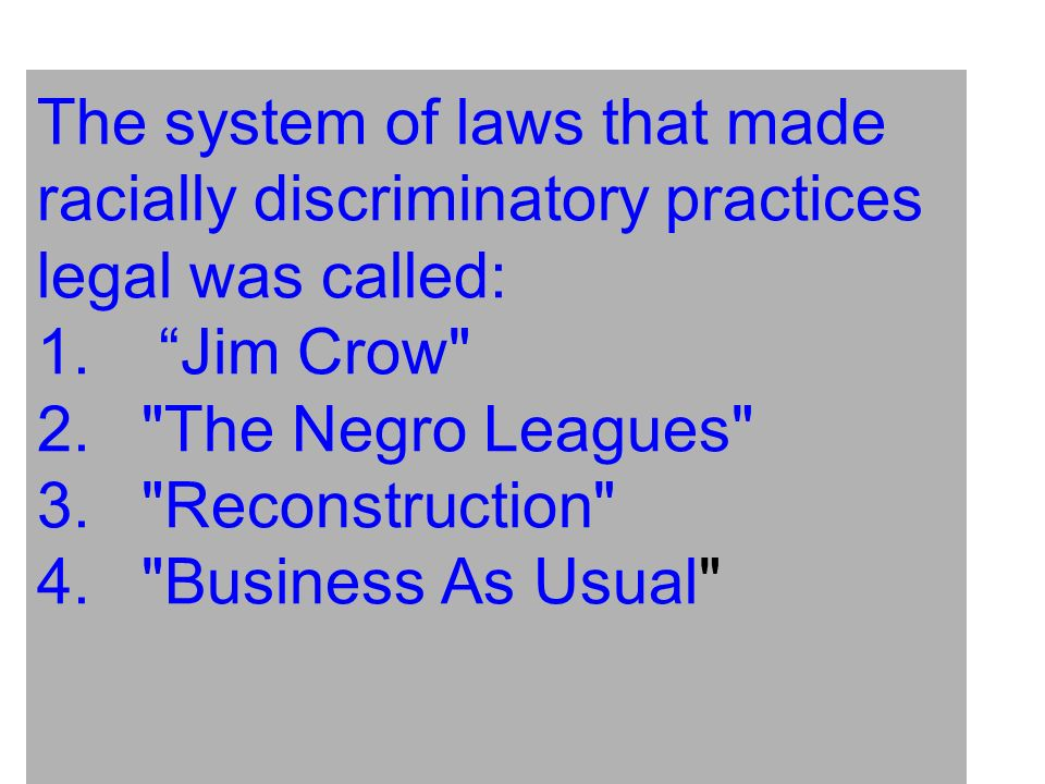The system of laws that made racially discriminatory practices legal was called: 1. Jim Crow 2. The Negro Leagues 3. Reconstruction 4. Business As Usual