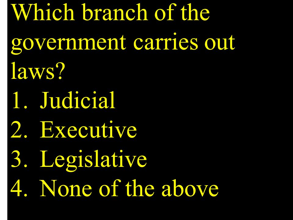Which branch of the government carries out laws. 1. Judicial 2