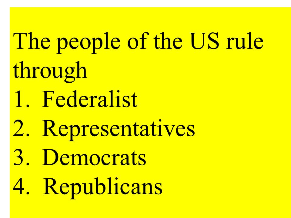 The people of the US rule through 1. Federalist 2. Representatives 3