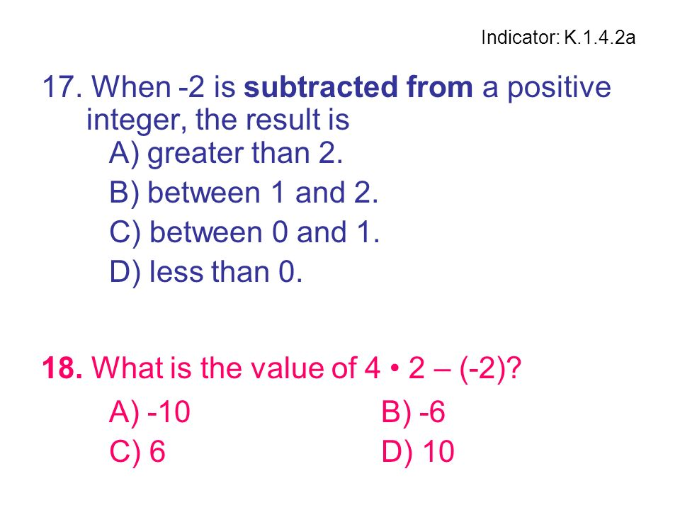 18. What is the value of 4 • 2 – (-2) A) -10 B) -6 C) 6 D) 10