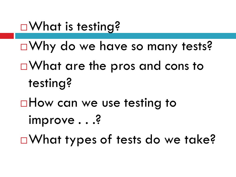 What is testing Why do we have so many tests What are the pros and cons to testing How can we use testing to improve . . .