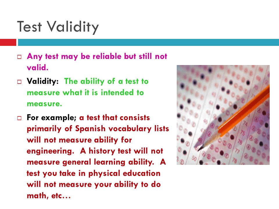 Test Validity Any test may be reliable but still not valid.