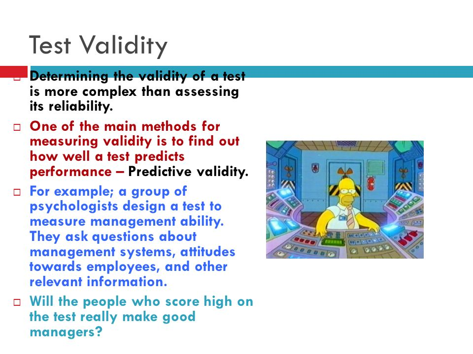 Test Validity Determining the validity of a test is more complex than assessing its reliability.