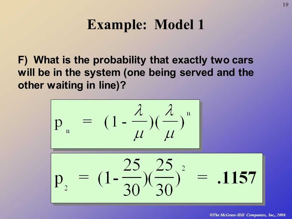 Example: Model 1 F) What is the probability that exactly two cars will be in the system (one being served and the other waiting in line)