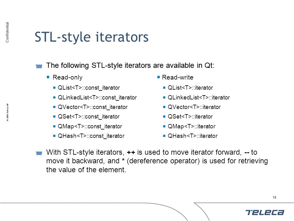 STL-style iterators The following STL-style iterators are available in Qt: Read-write. QList<T>::iterator.