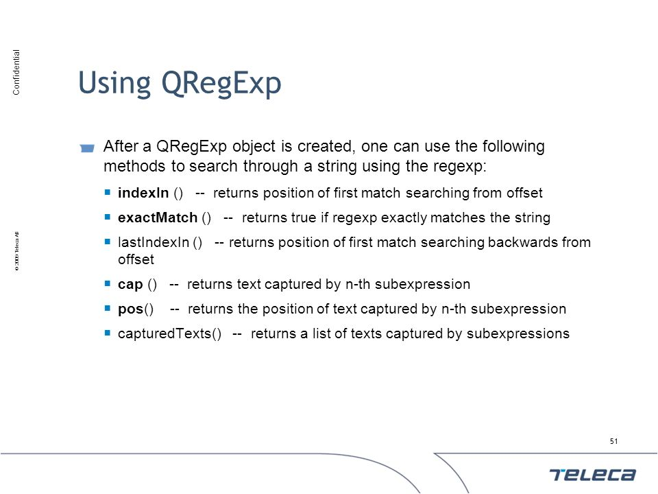 Using QRegExp After a QRegExp object is created, one can use the following methods to search through a string using the regexp: