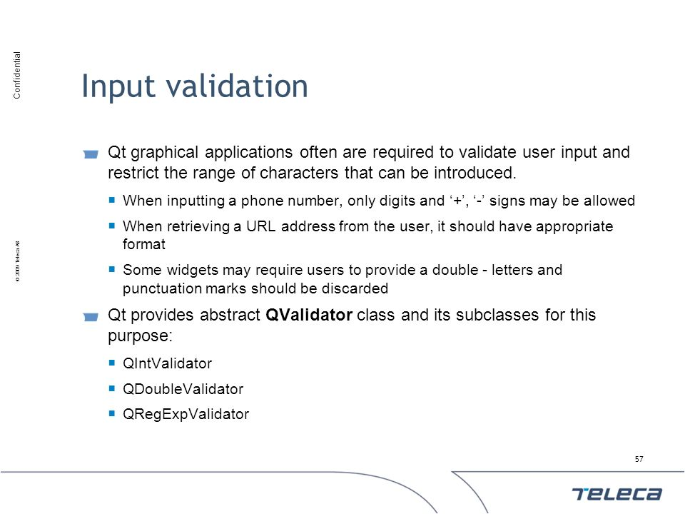 Input validation Qt graphical applications often are required to validate user input and restrict the range of characters that can be introduced.