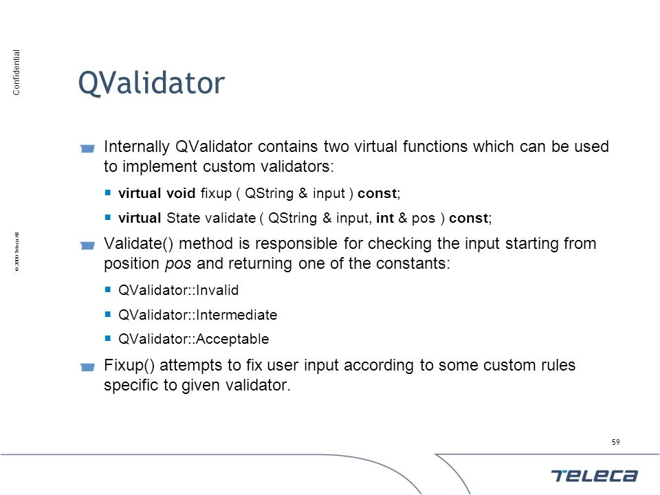 QValidator Internally QValidator contains two virtual functions which can be used to implement custom validators: