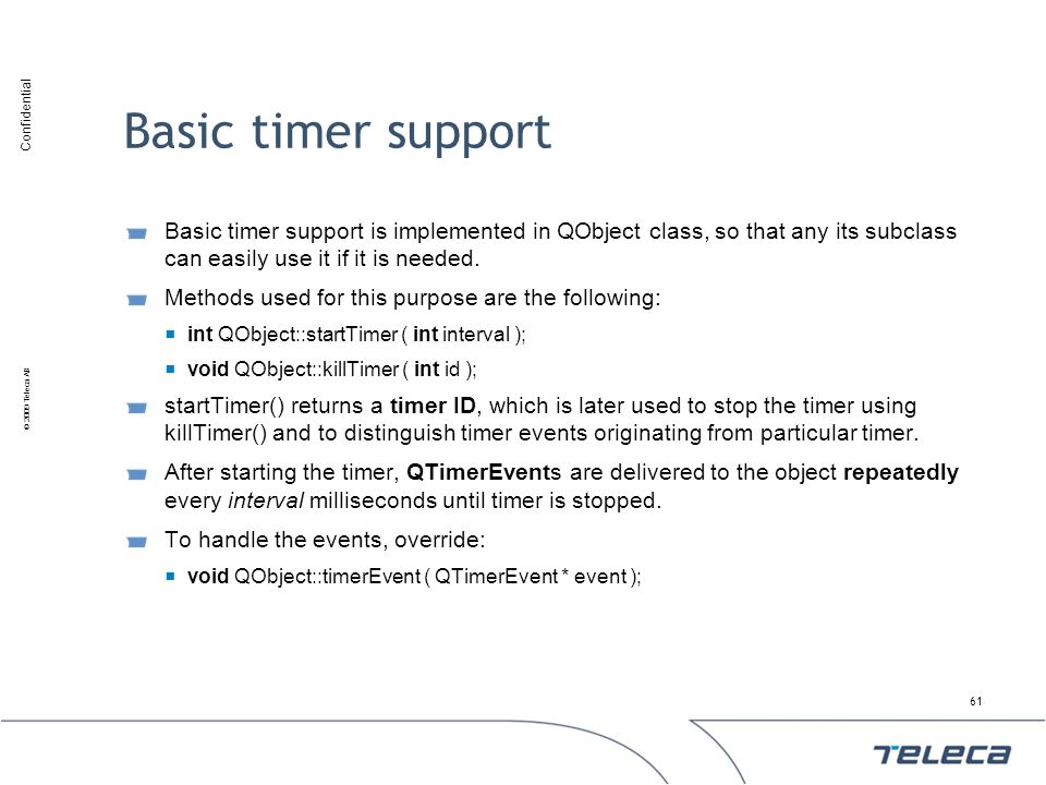 Basic timer support Basic timer support is implemented in QObject class, so that any its subclass can easily use it if it is needed.