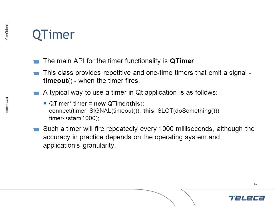 QTimer The main API for the timer functionality is QTimer.