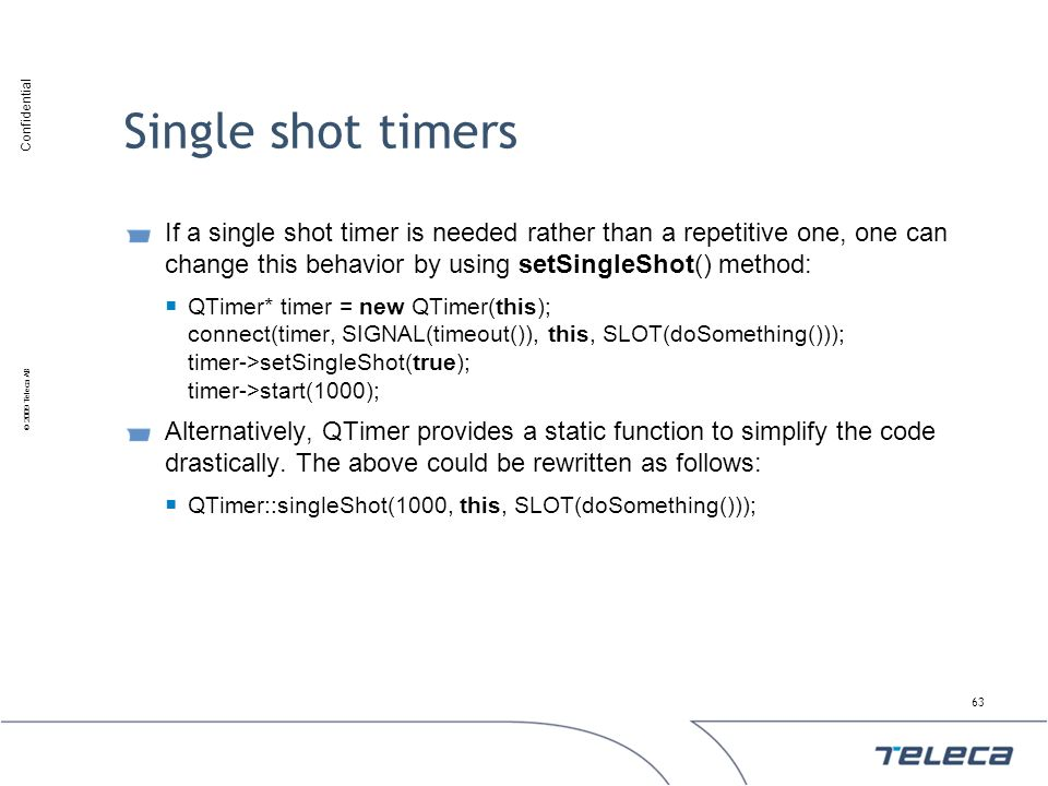 Single shot timers If a single shot timer is needed rather than a repetitive one, one can change this behavior by using setSingleShot() method: