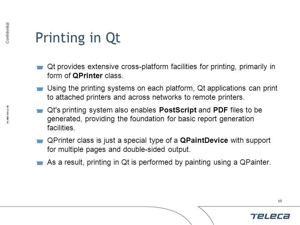 Printing in Qt Qt provides extensive cross-platform facilities for printing, primarily in form of QPrinter class.