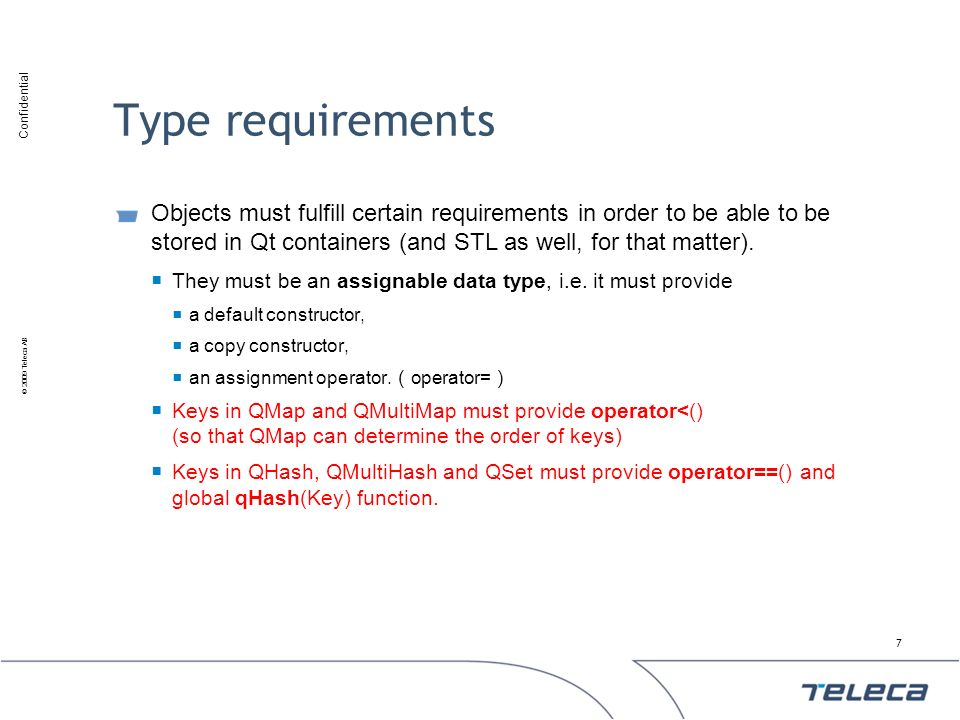 Type requirements Objects must fulfill certain requirements in order to be able to be stored in Qt containers (and STL as well, for that matter).