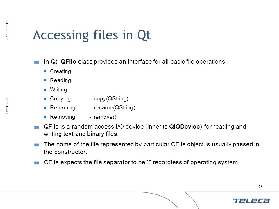 Accessing files in Qt In Qt, QFile class provides an interface for all basic file operations: Creating.