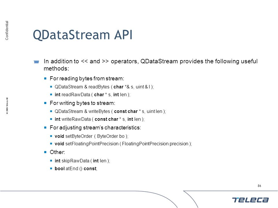 QDataStream API In addition to << and >> operators, QDataStream provides the following useful methods: