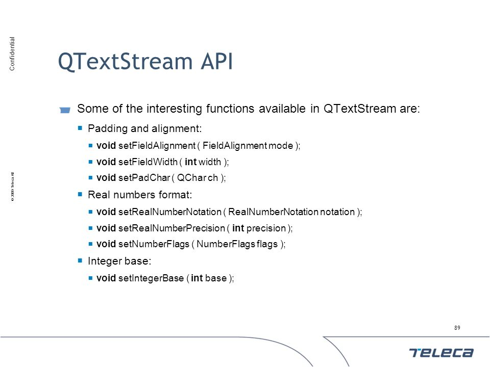 QTextStream API Some of the interesting functions available in QTextStream are: Padding and alignment: