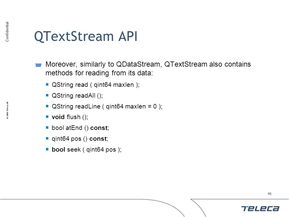 QTextStream API Moreover, similarly to QDataStream, QTextStream also contains methods for reading from its data: