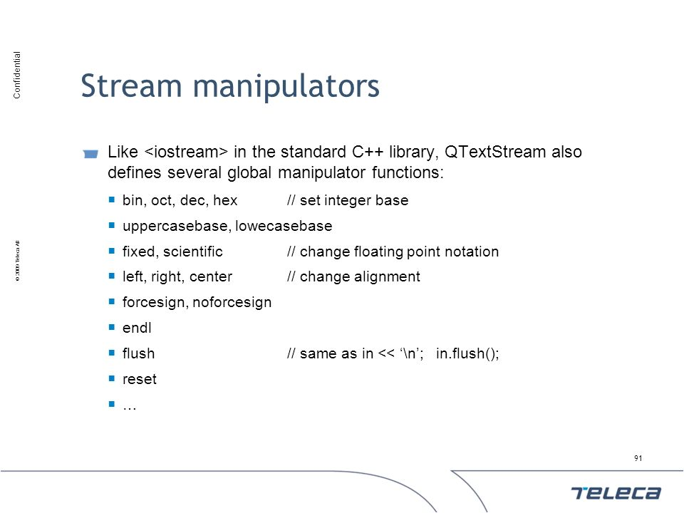 Stream manipulators Like <iostream> in the standard C++ library, QTextStream also defines several global manipulator functions: