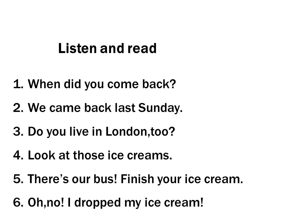 Listen and read When did you come back We came back last Sunday.