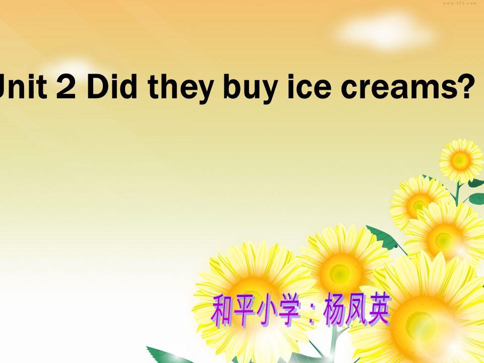 Unit 2 Did they buy ice creams