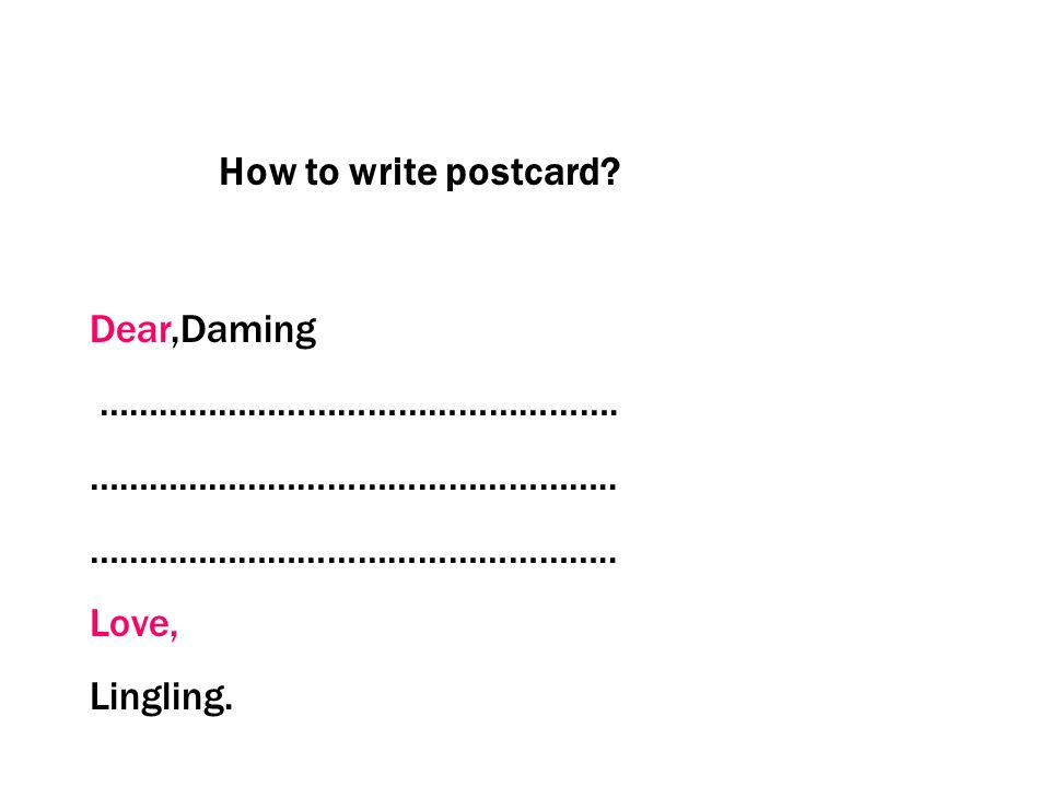 How to write postcard Dear,Daming ……………………………………………. …………………………………………….. Love, Lingling.