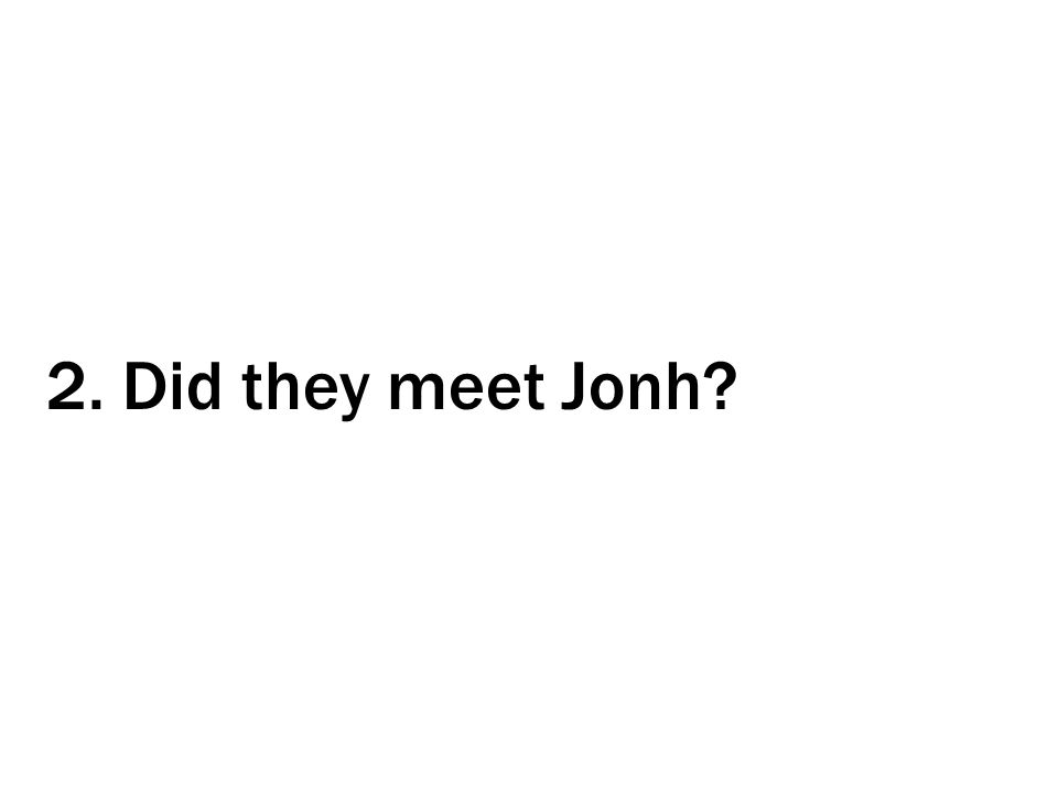 2. Did they meet Jonh